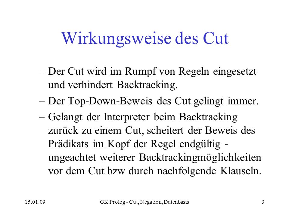 15.01.09GK Prolog - Cut, Negation, Datenbasis3 Wirkungsweise des Cut –Der Cut wird im Rumpf von Regeln eingesetzt und verhindert Backtracking.