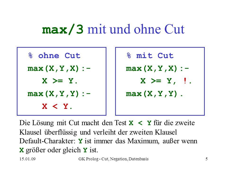 15.01.09GK Prolog - Cut, Negation, Datenbasis5 max/3 mit und ohne Cut % ohne Cut max(X,Y,X):- X >= Y. max(X,Y,Y):- X < Y. % mit Cut max(X,Y,X):- X >=