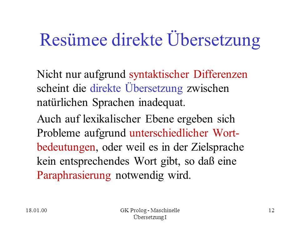 18.01.00GK Prolog - Maschinelle Übersetzung I 12 Resümee direkte Übersetzung Nicht nur aufgrund syntaktischer Differenzen scheint die direkte Übersetz