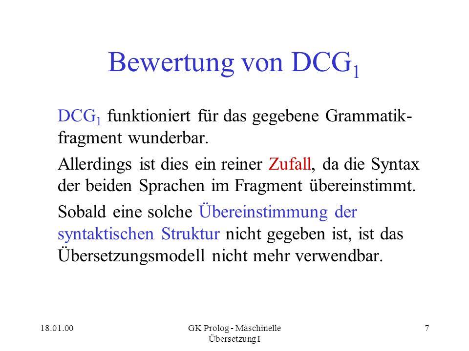 18.01.00GK Prolog - Maschinelle Übersetzung I 7 Bewertung von DCG 1 DCG 1 funktioniert für das gegebene Grammatik- fragment wunderbar. Allerdings ist