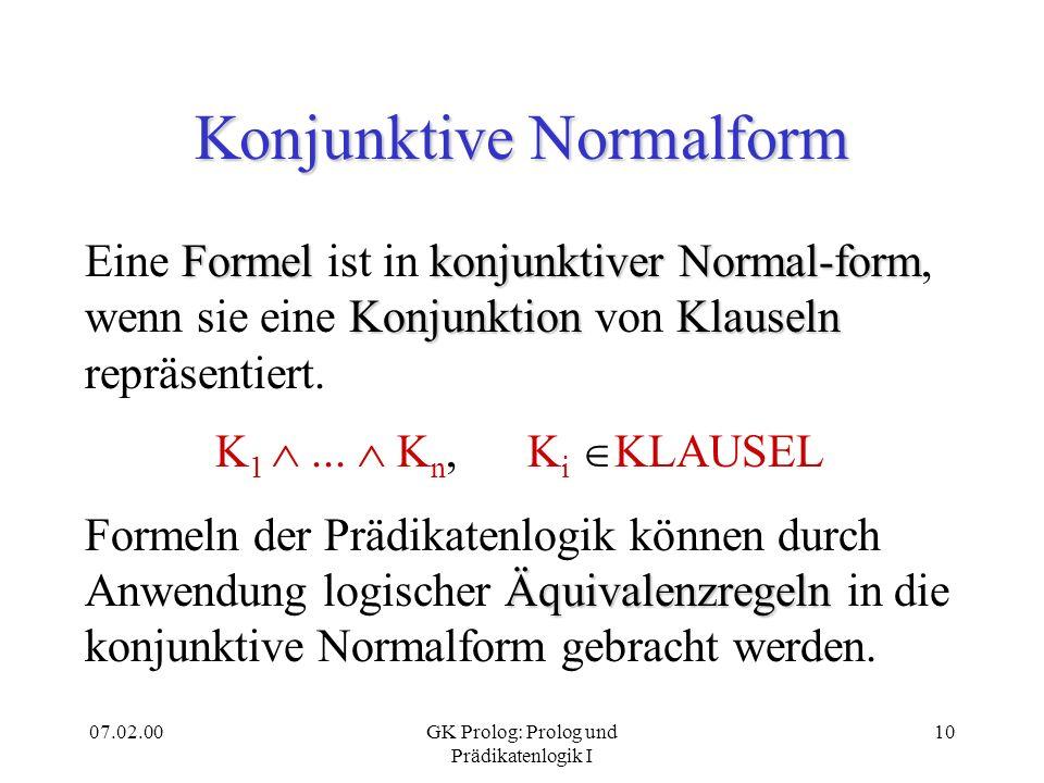07.02.00GK Prolog: Prolog und Prädikatenlogik I 10 Konjunktive Normalform FormelkonjunktiverNormal-form KonjunktionKlauseln Eine Formel ist in konjunk