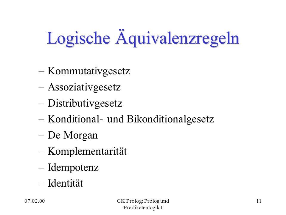 07.02.00GK Prolog: Prolog und Prädikatenlogik I 11 Logische Äquivalenzregeln –Kommutativgesetz –Assoziativgesetz –Distributivgesetz –Konditional- und