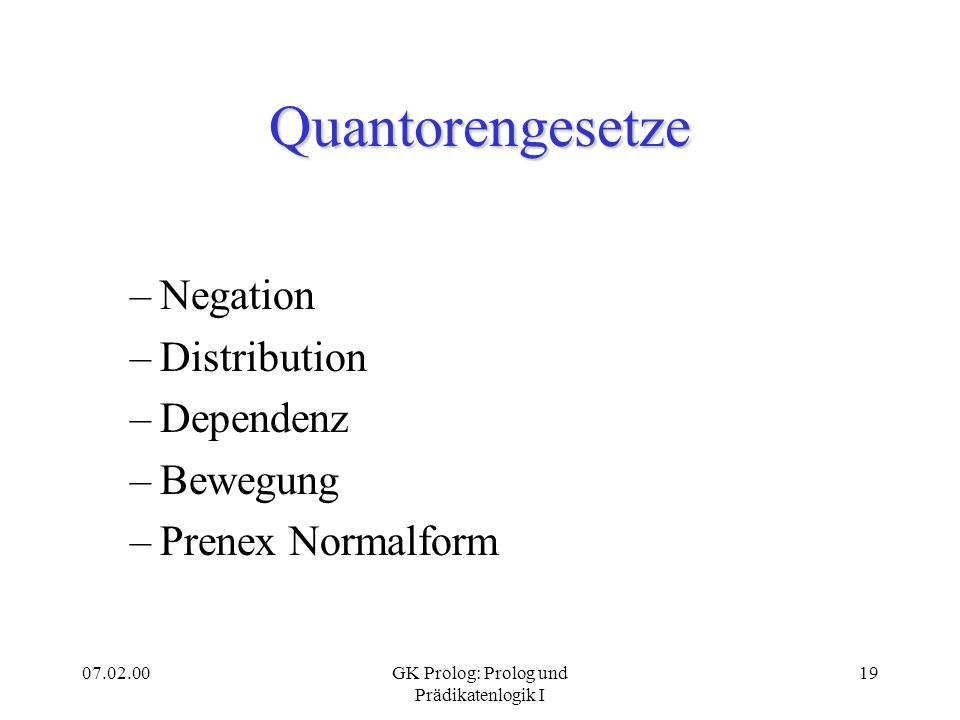 07.02.00GK Prolog: Prolog und Prädikatenlogik I 19 Quantorengesetze –Negation –Distribution –Dependenz –Bewegung –Prenex Normalform