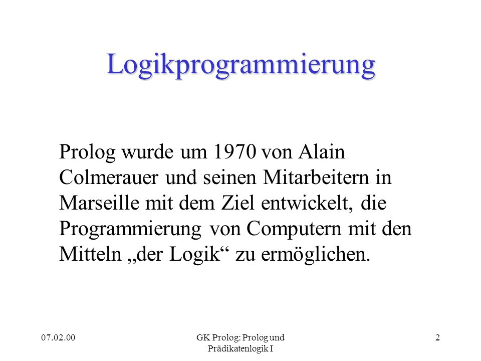 07.02.00GK Prolog: Prolog und Prädikatenlogik I 2 Logikprogrammierung Prolog wurde um 1970 von Alain Colmerauer und seinen Mitarbeitern in Marseille m