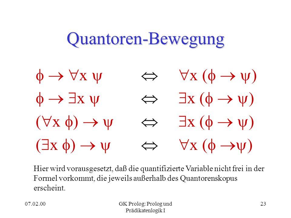 07.02.00GK Prolog: Prolog und Prädikatenlogik I 24 Prenex-Normalform Eine PL 1 -Formel befindet sich in Prenex- Normalform, wenn alle Quantoren am Anfang der Formel stehen.