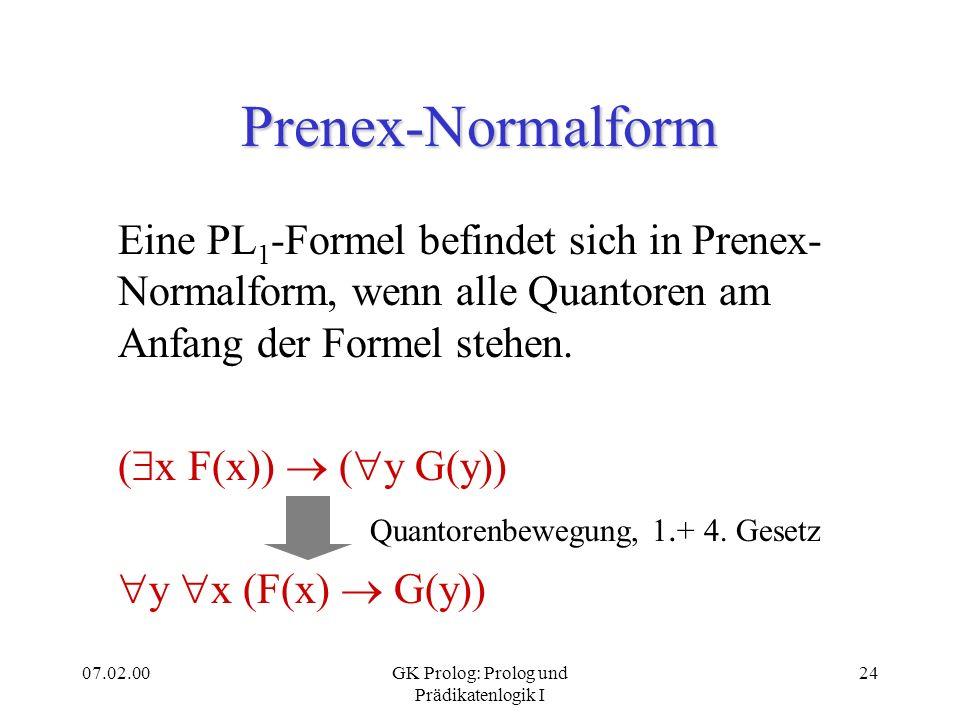 07.02.00GK Prolog: Prolog und Prädikatenlogik I 24 Prenex-Normalform Eine PL 1 -Formel befindet sich in Prenex- Normalform, wenn alle Quantoren am Anf