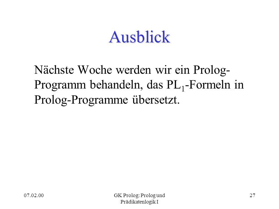 07.02.00GK Prolog: Prolog und Prädikatenlogik I 27 Ausblick Nächste Woche werden wir ein Prolog- Programm behandeln, das PL 1 -Formeln in Prolog-Progr