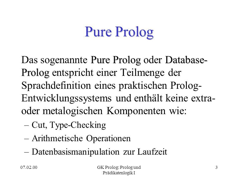 07.02.00GK Prolog: Prolog und Prädikatenlogik I 4 Prolog und Logik Pure Prolog-Programme entsprechen den Ausdrücken der Hornklausellogik, die eine Teilmenge der Prädikatenlogik 1.
