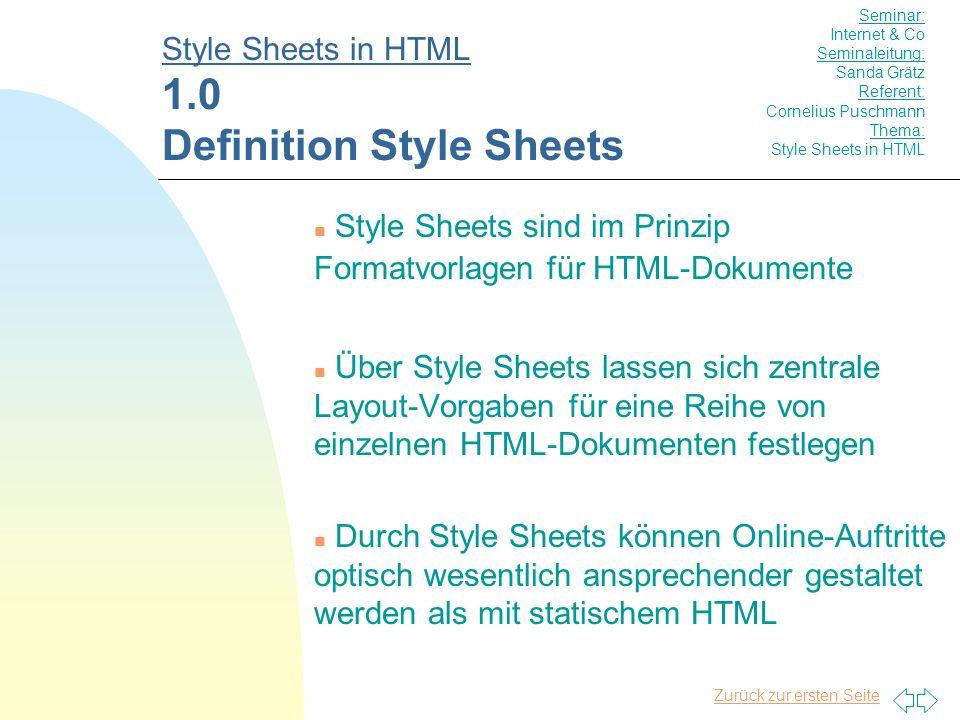 Zurück zur ersten Seite n Style Sheets sind im Prinzip Formatvorlagen für HTML-Dokumente n Über Style Sheets lassen sich zentrale Layout-Vorgaben für eine Reihe von einzelnen HTML-Dokumenten festlegen n Durch Style Sheets können Online-Auftritte optisch wesentlich ansprechender gestaltet werden als mit statischem HTML Style Sheets in HTML 1.0 Definition Style Sheets Seminar: Internet & Co Seminaleitung: Sanda Grätz Referent: Cornelius Puschmann Thema: Style Sheets in HTML