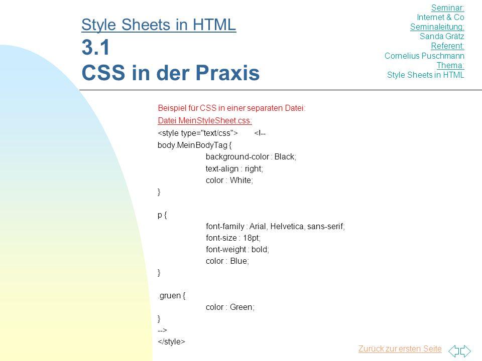 Zurück zur ersten Seite Beispiel für CSS in einer separaten Datei: Datei MeinStyleSheet.css: <!-- body.MeinBodyTag { background-color : Black; text-align : right; color : White; } p { font-family : Arial, Helvetica, sans-serif; font-size : 18pt; font-weight : bold; color : Blue; }.gruen { color : Green; } --> Style Sheets in HTML 3.1 CSS in der Praxis Seminar: Internet & Co Seminaleitung: Sanda Grätz Referent: Cornelius Puschmann Thema: Style Sheets in HTML
