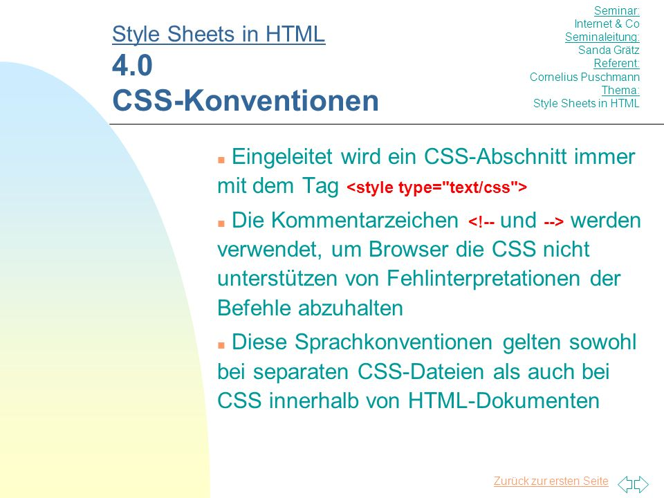 Zurück zur ersten Seite n Eingeleitet wird ein CSS-Abschnitt immer mit dem Tag n Die Kommentarzeichen werden verwendet, um Browser die CSS nicht unterstützen von Fehlinterpretationen der Befehle abzuhalten n Diese Sprachkonventionen gelten sowohl bei separaten CSS-Dateien als auch bei CSS innerhalb von HTML-Dokumenten Style Sheets in HTML 4.0 CSS-Konventionen Seminar: Internet & Co Seminaleitung: Sanda Grätz Referent: Cornelius Puschmann Thema: Style Sheets in HTML