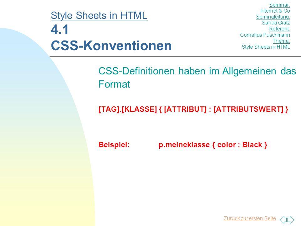 Zurück zur ersten Seite CSS-Definitionen haben im Allgemeinen das Format [TAG].[KLASSE] { [ATTRIBUT] : [ATTRIBUTSWERT] } Beispiel:p.meineklasse { color : Black } Style Sheets in HTML 4.1 CSS-Konventionen Seminar: Internet & Co Seminaleitung: Sanda Grätz Referent: Cornelius Puschmann Thema: Style Sheets in HTML