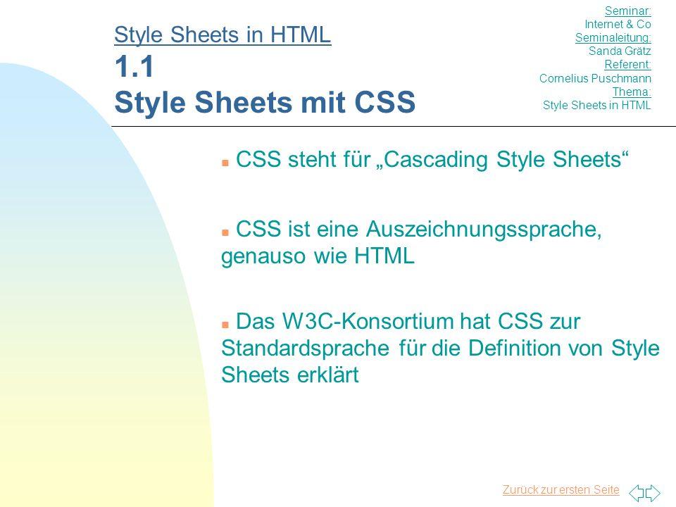 Zurück zur ersten Seite n CSS steht für Cascading Style Sheets n CSS ist eine Auszeichnungssprache, genauso wie HTML n Das W3C-Konsortium hat CSS zur Standardsprache für die Definition von Style Sheets erklärt Style Sheets in HTML 1.1 Style Sheets mit CSS Seminar: Internet & Co Seminaleitung: Sanda Grätz Referent: Cornelius Puschmann Thema: Style Sheets in HTML