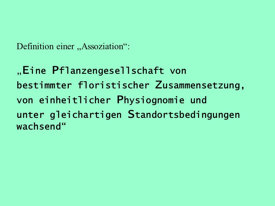 Definition einer Assoziation: E ine P flanzengesellschaft von bestimmter floristischer Z usammensetzung, von einheitlicher P hysiognomie und unter gle