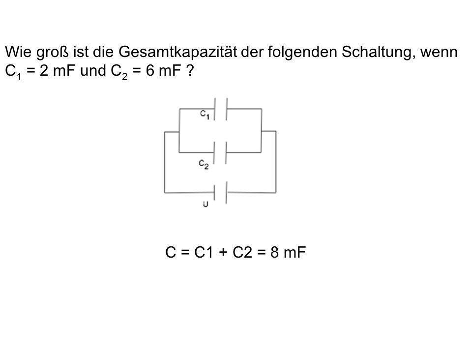 Wie groß ist die Gesamtkapazität der folgenden Schaltung, wenn C 1 = 2 mF und C 2 = 6 mF ? C = C1 + C2 = 8 mF