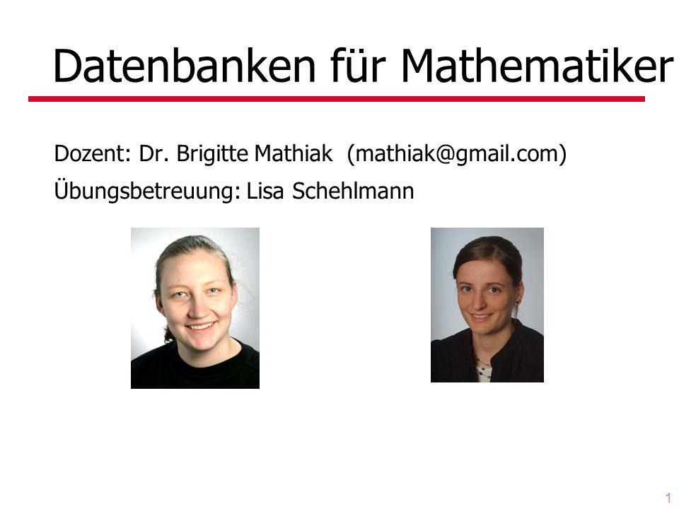 1 Datenbanken für Mathematiker Dozent: Dr. Brigitte Mathiak (mathiak@gmail.com) Übungsbetreuung: Lisa Schehlmann