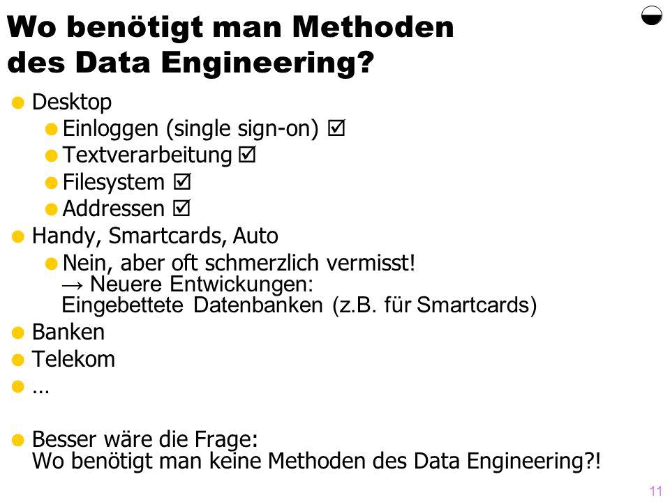 11 Wo benötigt man Methoden des Data Engineering? Desktop Einloggen (single sign-on) Textverarbeitung Filesystem Addressen Handy, Smartcards, Auto Nei
