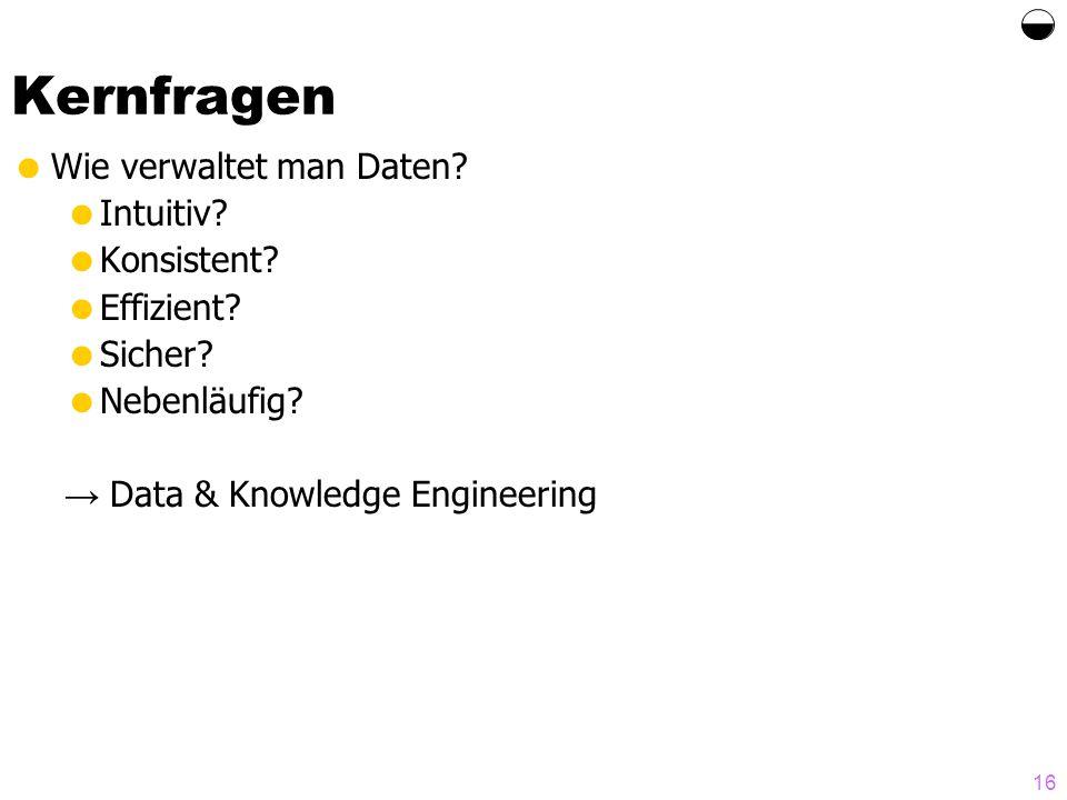 16 Kernfragen Wie verwaltet man Daten? Intuitiv? Konsistent? Effizient? Sicher? Nebenläufig? Data & Knowledge Engineering