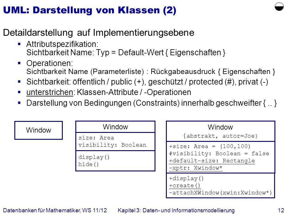 Datenbanken für Mathematiker, WS 11/12Kapitel 3: Daten- und Informationsmodellierung12 UML: Darstellung von Klassen (2) Detaildarstellung auf Implementierungsebene Attributspezifikation: Sichtbarkeit Name: Typ = Default-Wert { Eigenschaften } Operationen: Sichtbarkeit Name (Parameterliste) : Rückgabeausdruck { Eigenschaften } Sichtbarkeit: öffentlich / public (+), geschützt / protected (#), privat (-) unterstrichen: Klassen-Attribute / -Operationen Darstellung von Bedingungen (Constraints) innerhalb geschweifter {..