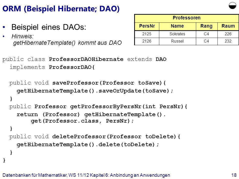 ORM (Beispiel Hibernate; DAO) Beispiel eines DAOs: Hinweis: getHibernateTemplate() kommt aus DAO public class ProfessorDAOHibernate extends DAO implem