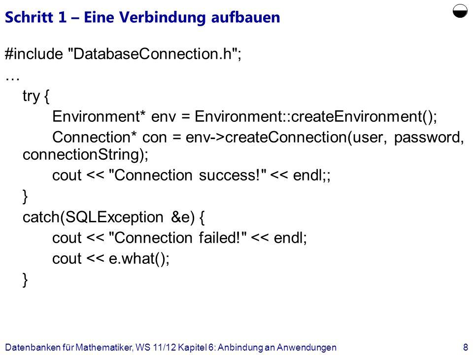 Schritt 2 – Etwas ausführen try { Statement *stmt = con->createStatement( INSERT INTO hören VALUES (:1, :2) ); stmt->setInt(1, 26120 ); stmt->setInt(2, 5001 ); stmt->executeUpdate(); con->terminateStatement(stmt); } catch(SQLException &e) { cout << Exception thrown for INSERT << endl; cout << e.what() << endl; } Datenbanken für Mathematiker, WS 11/12 Kapitel 6: Anbindung an Anwendungen9
