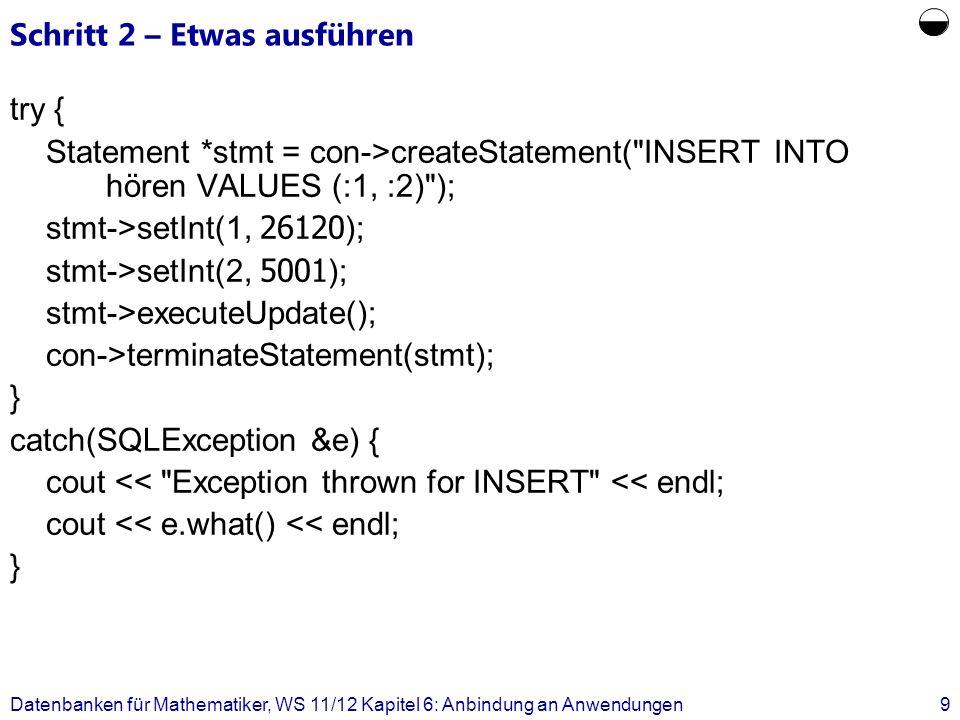 Schritt 3 – Etwas auslesen Statement stmt = con->createStatement( SELECT PersNr, Boss FROM Assistenten ); stmt->executeQuery(); ResultSet rset = stmt->getResultSet(); while (rset->next()) { cout getInt(1) << getInt(2) << endl; count++; } stmt->closeResultSet(rset); con->terminateStatement(stmt); Datenbanken für Mathematiker, WS 11/12 Kapitel 6: Anbindung an Anwendungen10
