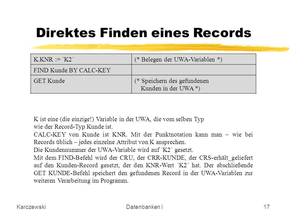 KarczewskiDatenbanken I17 Direktes Finden eines Records K.KNR := ´K2´(* Belegen der UWA-Variablen *) FIND Kunde BY CALC-KEY GET Kunde(* Speichern des