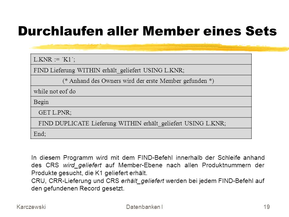 KarczewskiDatenbanken I19 Durchlaufen aller Member eines Sets L.KNR := ´K1´; FIND Lieferung WITHIN erhält_geliefert USING L.KNR; (* Anhand des Owners