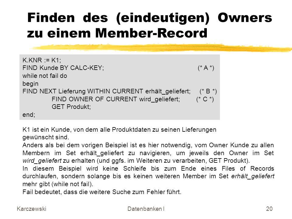 KarczewskiDatenbanken I20 Finden des (eindeutigen) Owners zu einem Member-Record K.KNR := K1; FIND Kunde BY CALC-KEY;(* A *) while not fail do begin F