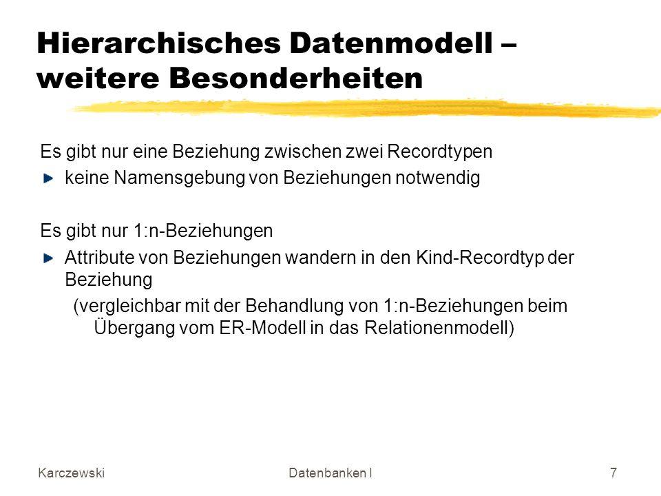 KarczewskiDatenbanken I7 Hierarchisches Datenmodell – weitere Besonderheiten Es gibt nur eine Beziehung zwischen zwei Recordtypen keine Namensgebung v