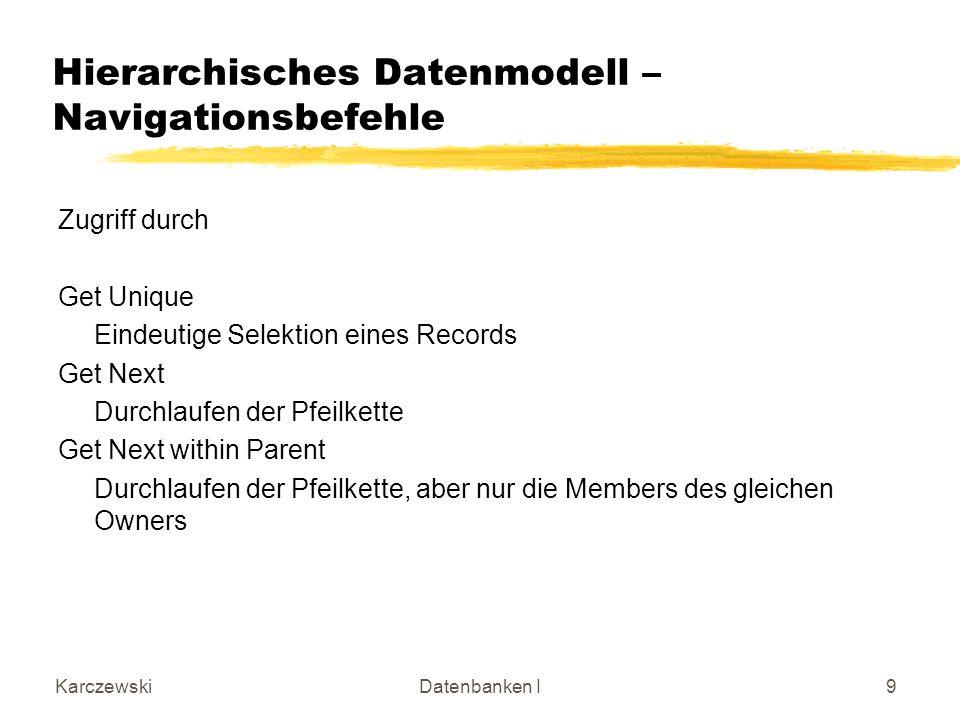 KarczewskiDatenbanken I9 Hierarchisches Datenmodell – Navigationsbefehle Zugriff durch Get Unique Eindeutige Selektion eines Records Get Next Durchlau
