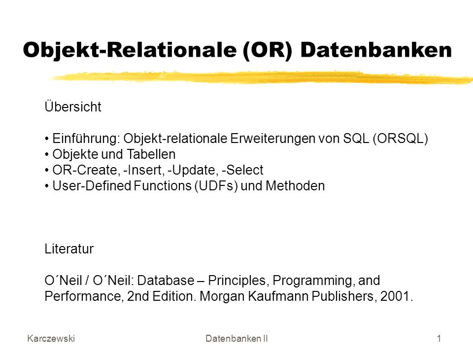 KarczewskiDatenbanken II1 Objekt-Relationale (OR) Datenbanken Übersicht Einführung: Objekt-relationale Erweiterungen von SQL (ORSQL) Objekte und Tabellen OR-Create, -Insert, -Update, -Select User-Defined Functions (UDFs) und Methoden Literatur O´Neil / O´Neil: Database – Principles, Programming, and Performance, 2nd Edition.