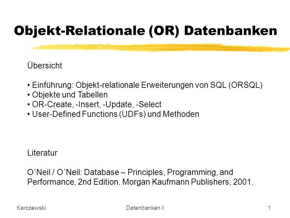 KarczewskiDatenbanken II2 ORSQL Möglichkeiten Relationale Tabellendefinitionen werden erweitert durch user defined types: Spalten, die mehr als einen Eintrag besitzen und solche, die eine interne Struktur haben (wie ein Record), sind erlaubt (Verletzung 1NF).