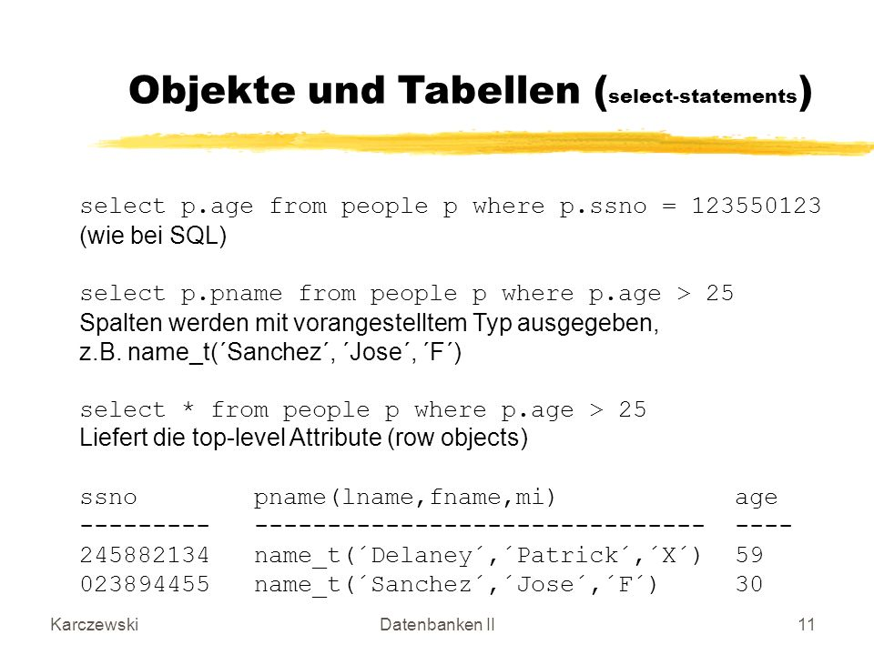 KarczewskiDatenbanken II11 select p.age from people p where p.ssno = 123550123 (wie bei SQL) select p.pname from people p where p.age > 25 Spalten werden mit vorangestelltem Typ ausgegeben, z.B.