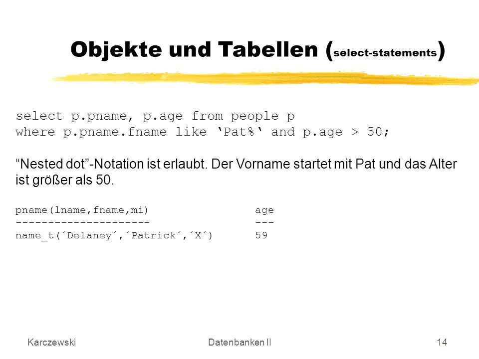 KarczewskiDatenbanken II14 select p.pname, p.age from people p where p.pname.fname like Pat% and p.age > 50; Nested dot-Notation ist erlaubt. Der Vorn