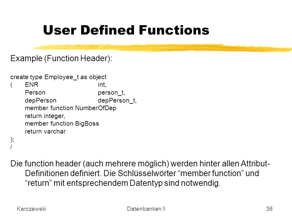 KarczewskiDatenbanken II36 Example (Function Header): create type Employee_t as object (ENRint, Personperson_t, depPersondepPerson_t, member function NumberOfDep return integer, member function BigBoss return varchar ); / Die function header (auch mehrere möglich) werden hinter allen Attribut- Definitionen definiert.