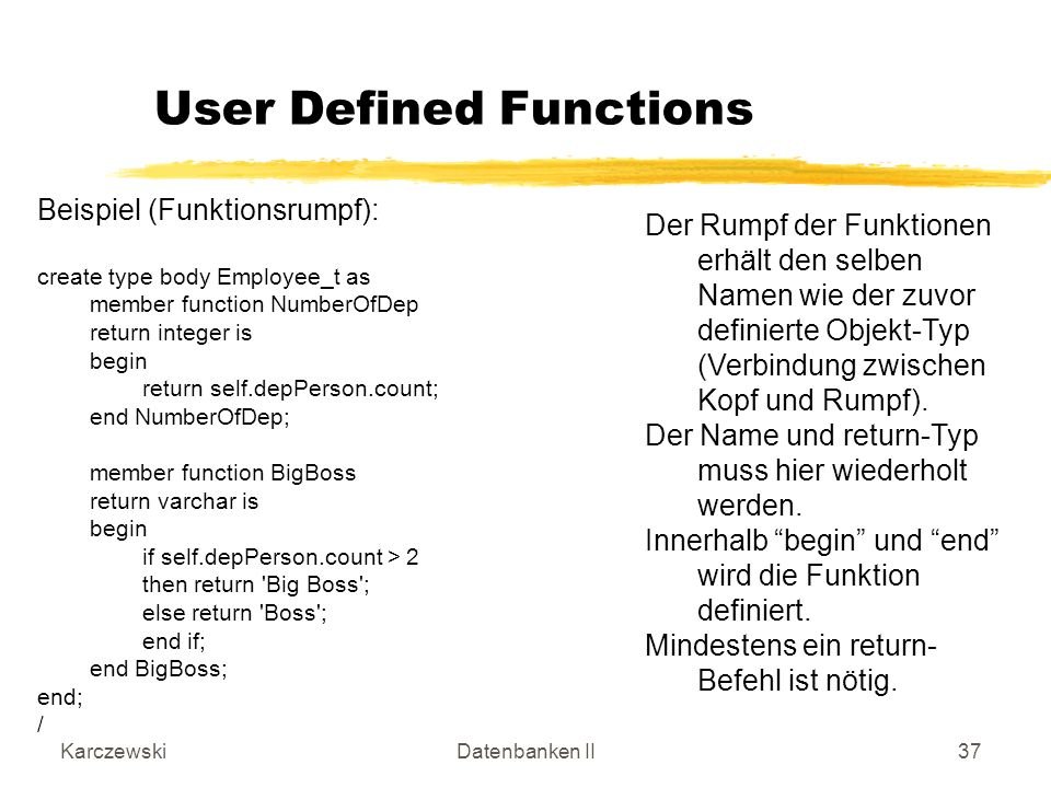 KarczewskiDatenbanken II37 Beispiel (Funktionsrumpf): create type body Employee_t as member function NumberOfDep return integer is begin return self.d
