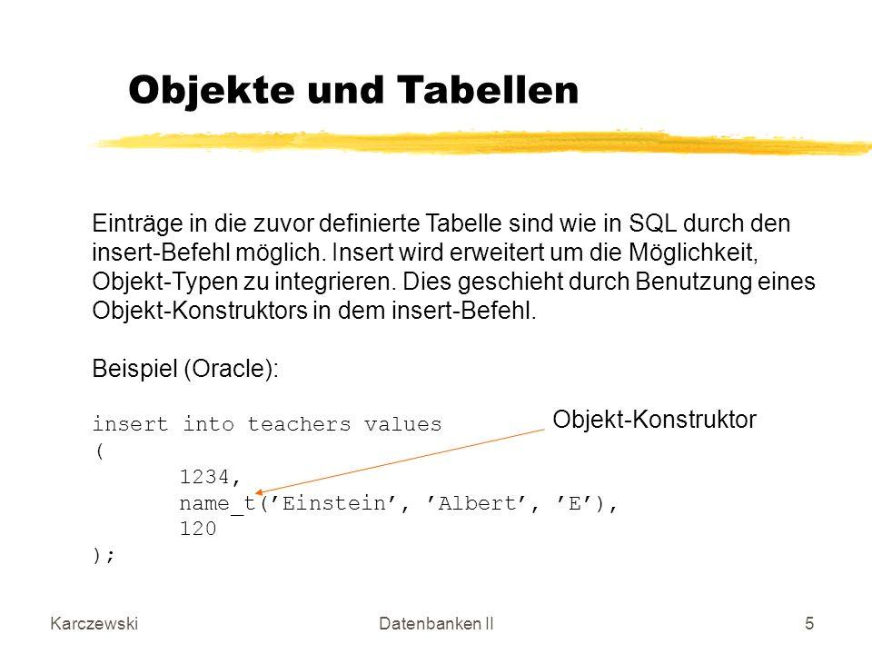KarczewskiDatenbanken II6 Nach Ausführung des insert-Befehls liegt folgender Tabelleninhalt vor: Beispiel (Oracle): tid 1234 tname lnamefnamemi EinsteinAlbertE room 120 Objekte und Tabellen
