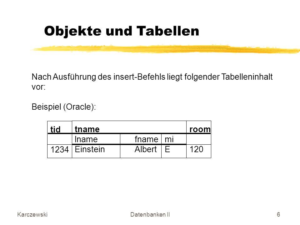 KarczewskiDatenbanken II17 update scientists s set s = name_t(Eisenstein, Andrew, F) where values(s) = name_t(Einstein, Albert, E); Update einer Zeile mit Hilfe des Objekt-Konstruktors name_t.
