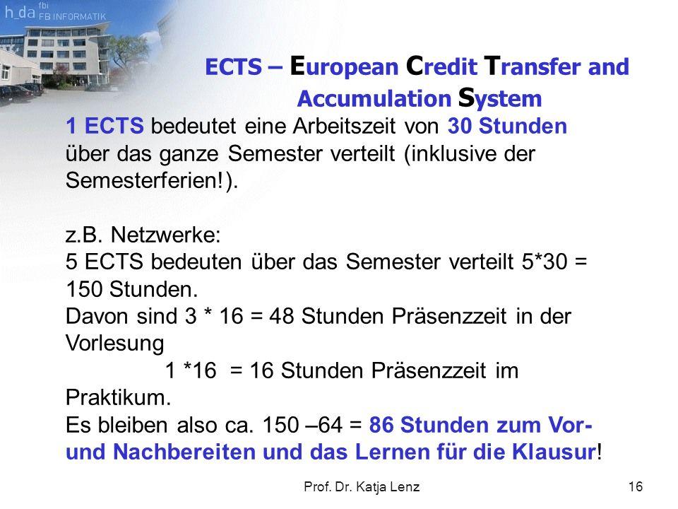 Prof. Dr. Katja Lenz16 ECTS – E uropean C redit T ransfer and Accumulation S ystem 1 ECTS bedeutet eine Arbeitszeit von 30 Stunden über das ganze Seme
