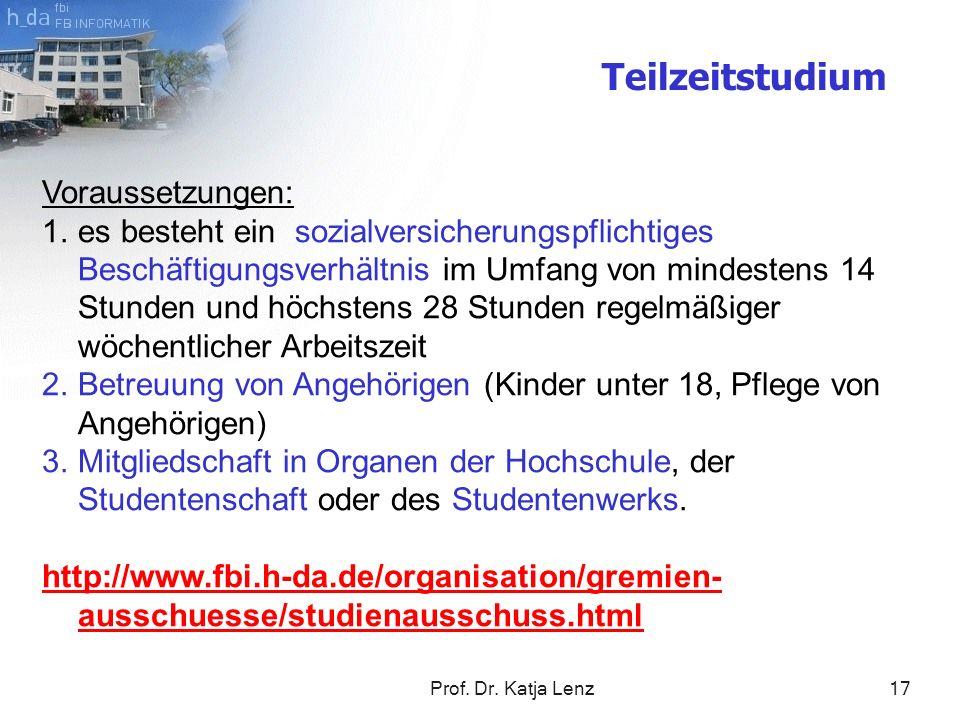 Prof. Dr. Katja Lenz17 Teilzeitstudium Voraussetzungen: 1.es besteht ein sozialversicherungspflichtiges Beschäftigungsverhältnis im Umfang von mindest