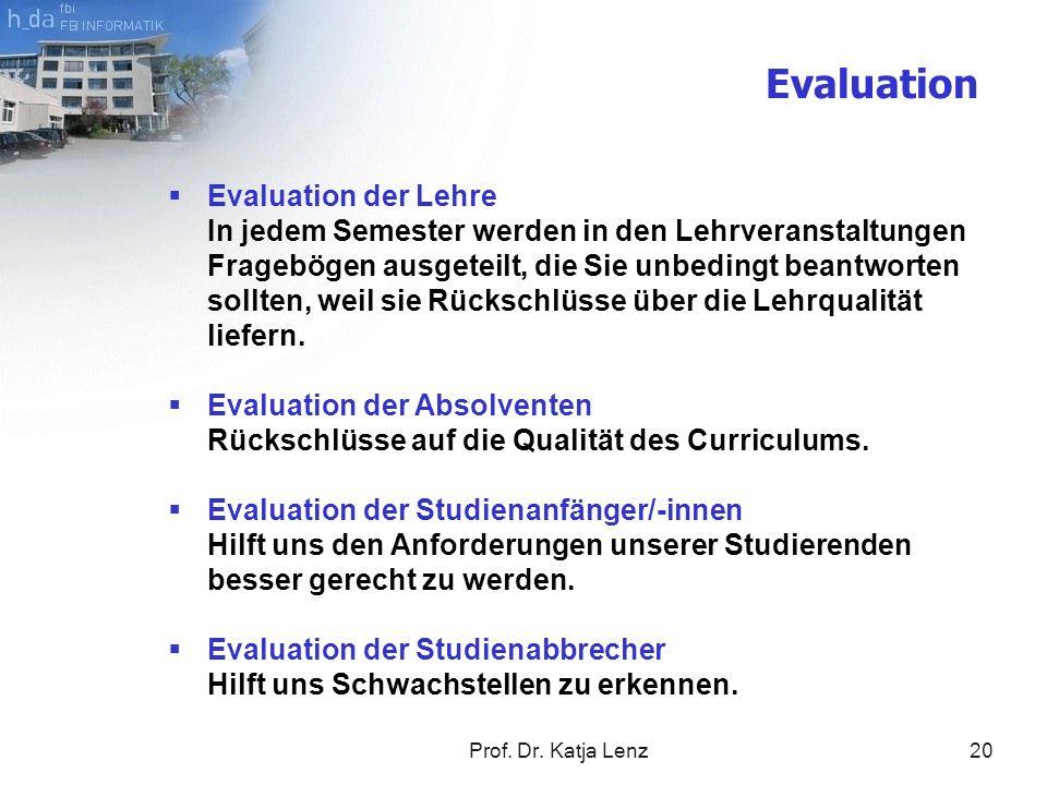 Prof. Dr. Katja Lenz20 Evaluation Evaluation der Lehre In jedem Semester werden in den Lehrveranstaltungen Fragebögen ausgeteilt, die Sie unbedingt be