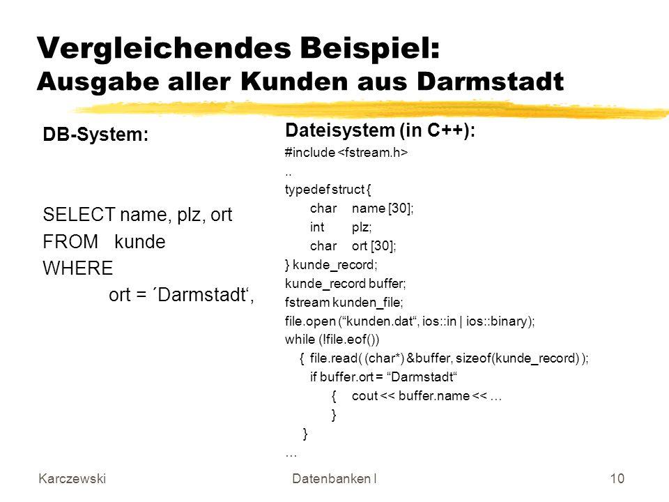 KarczewskiDatenbanken I10 Vergleichendes Beispiel: Ausgabe aller Kunden aus Darmstadt DB-System: SELECT name, plz, ort FROM kunde WHERE ort = ´Darmstadt, Dateisystem (in C++): #include..