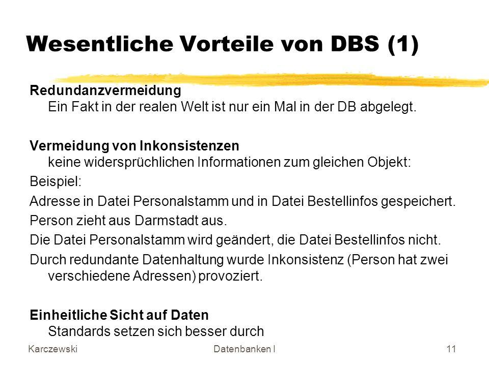 KarczewskiDatenbanken I11 Wesentliche Vorteile von DBS (1) Redundanzvermeidung Ein Fakt in der realen Welt ist nur ein Mal in der DB abgelegt. Vermeid