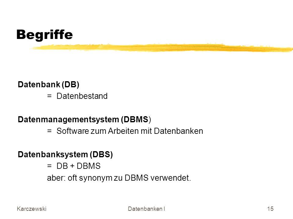 KarczewskiDatenbanken I15 Begriffe Datenbank (DB) = Datenbestand Datenmanagementsystem (DBMS) = Software zum Arbeiten mit Datenbanken Datenbanksystem (DBS) = DB + DBMS aber: oft synonym zu DBMS verwendet.