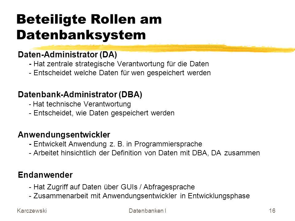 KarczewskiDatenbanken I16 Beteiligte Rollen am Datenbanksystem Daten-Administrator (DA) - Hat zentrale strategische Verantwortung für die Daten - Ents