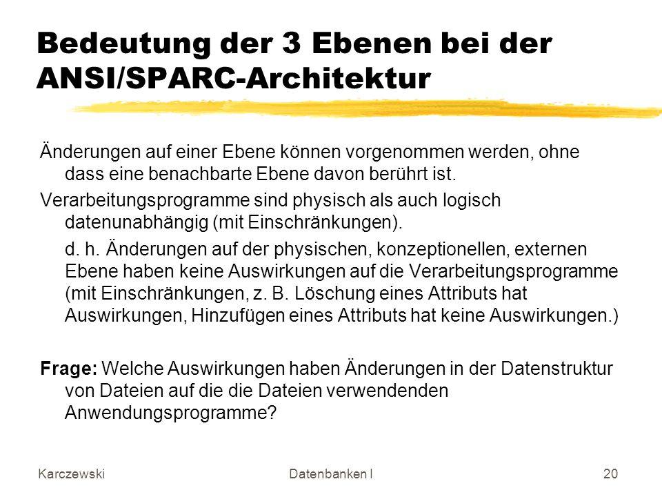 KarczewskiDatenbanken I20 Bedeutung der 3 Ebenen bei der ANSI/SPARC-Architektur Änderungen auf einer Ebene können vorgenommen werden, ohne dass eine b