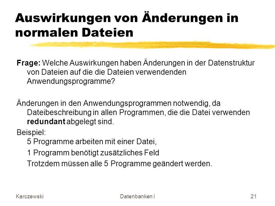 KarczewskiDatenbanken I21 Auswirkungen von Änderungen in normalen Dateien Frage: Welche Auswirkungen haben Änderungen in der Datenstruktur von Dateien auf die die Dateien verwendenden Anwendungsprogramme.