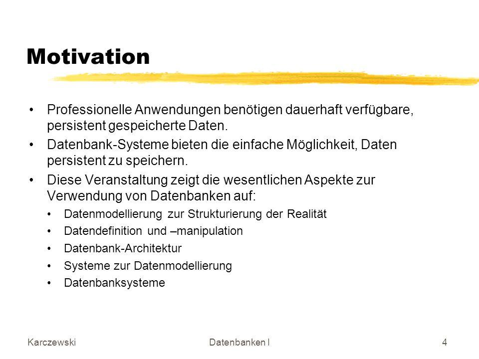 KarczewskiDatenbanken I4 Motivation Professionelle Anwendungen benötigen dauerhaft verfügbare, persistent gespeicherte Daten. Datenbank-Systeme bieten