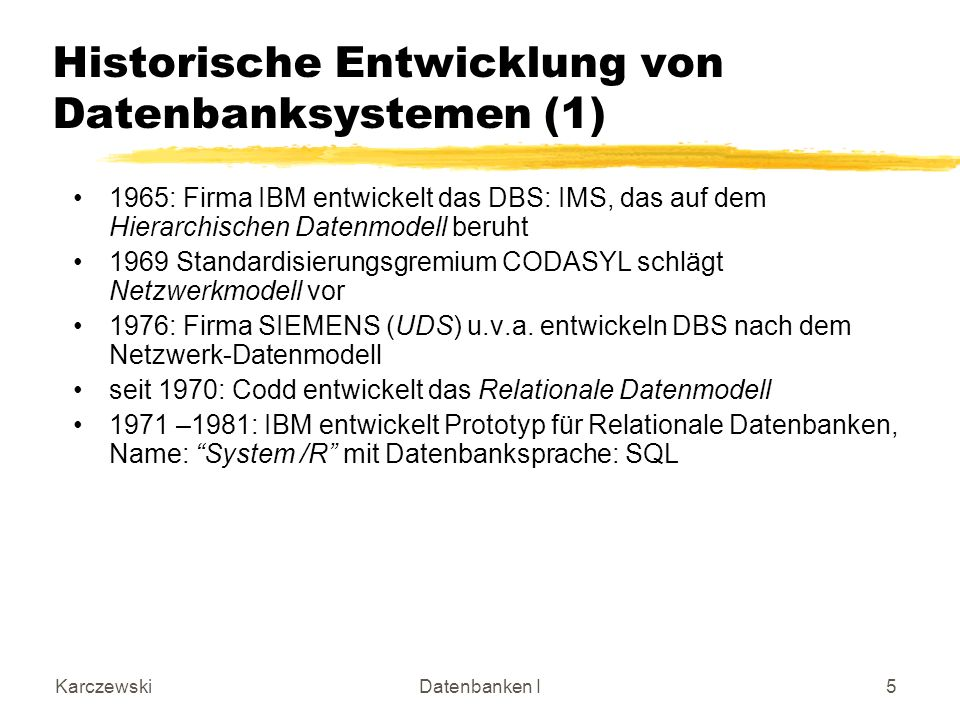 KarczewskiDatenbanken I5 Historische Entwicklung von Datenbanksystemen (1) 1965: Firma IBM entwickelt das DBS: IMS, das auf dem Hierarchischen Datenmodell beruht 1969 Standardisierungsgremium CODASYL schlägt Netzwerkmodell vor 1976: Firma SIEMENS (UDS) u.v.a.